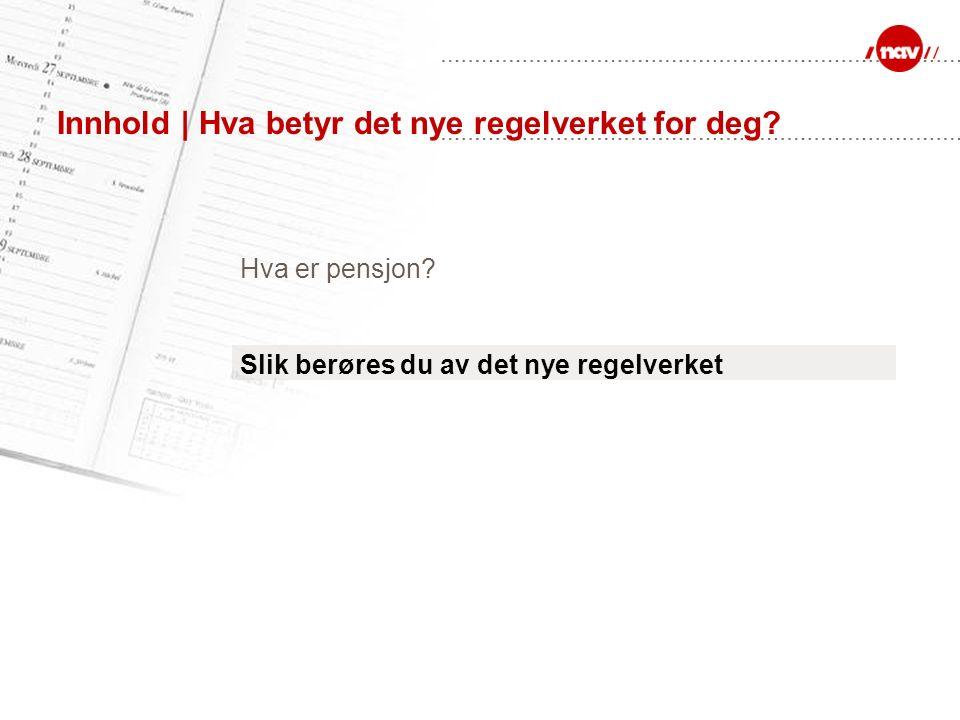 Innhold | Hva betyr det nye regelverket for deg. Hva er pensjon.