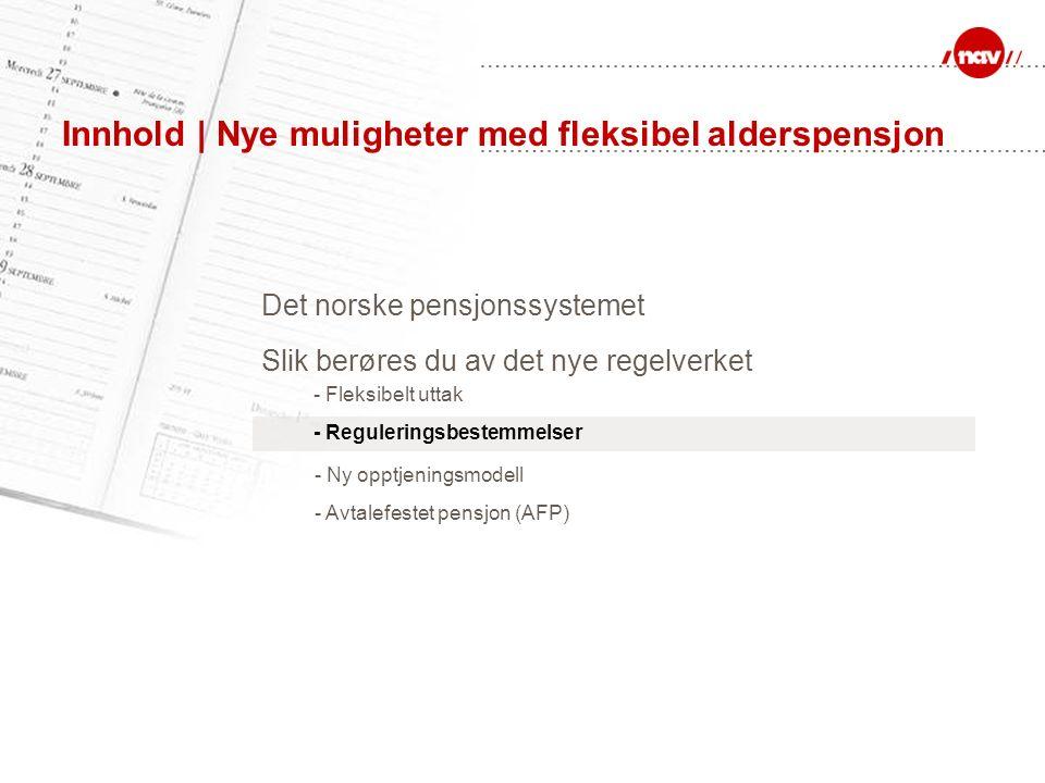 Innhold | Nye muligheter med fleksibel alderspensjon Det norske pensjonssystemet - Fleksibelt uttak - Ny opptjeningsmodell Slik berøres du av det nye regelverket - Reguleringsbestemmelser - Avtalefestet pensjon (AFP)