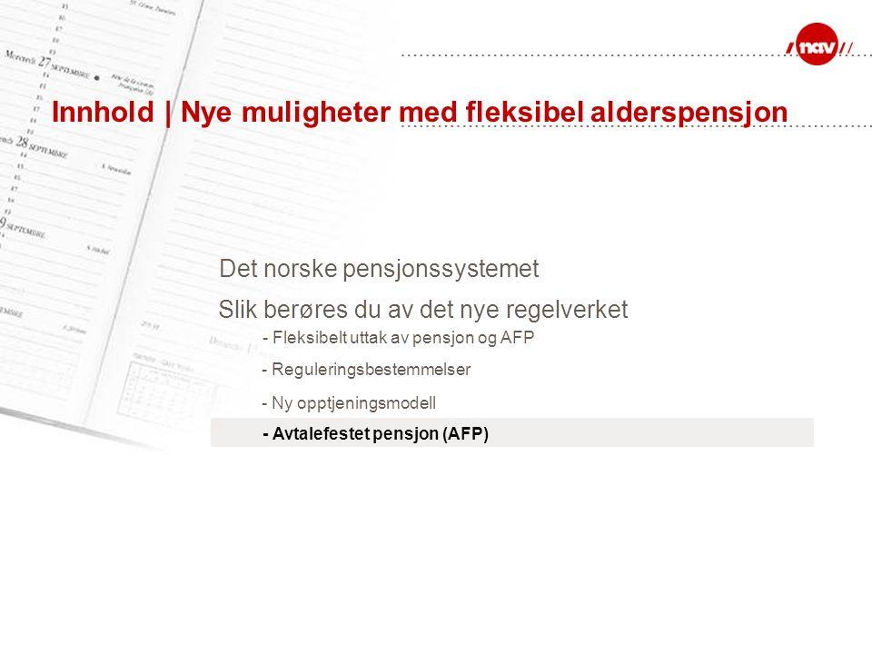 Innhold | Nye muligheter med fleksibel alderspensjon Det norske pensjonssystemet - Reguleringsbestemmelser - Ny opptjeningsmodell Slik berøres du av det nye regelverket - Fleksibelt uttak av pensjon og AFP - Avtalefestet pensjon (AFP)