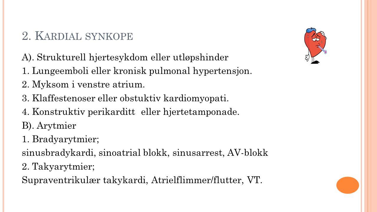 2. K ARDIAL SYNKOPE A). Strukturell hjertesykdom eller utløpshinder 1. Lungeemboli eller kronisk pulmonal hypertensjon. 2. Myksom i venstre atrium. 3.