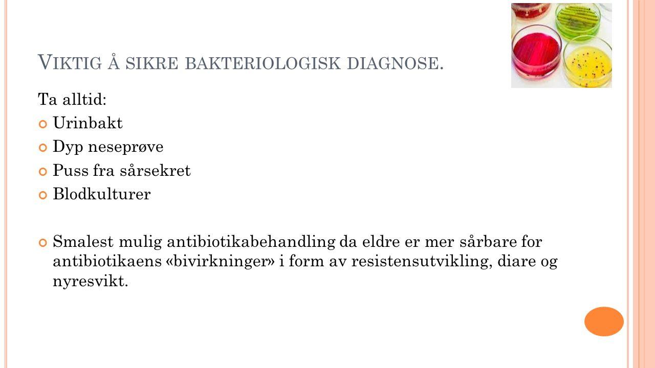 V IKTIG Å SIKRE BAKTERIOLOGISK DIAGNOSE. Ta alltid: Urinbakt Dyp neseprøve Puss fra sårsekret Blodkulturer Smalest mulig antibiotikabehandling da eldr