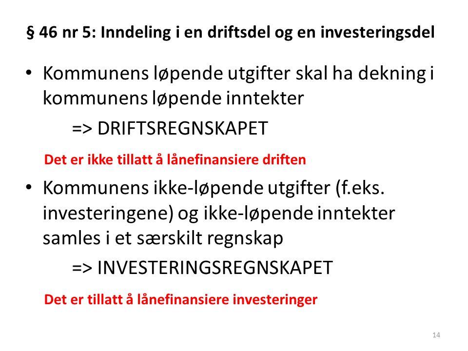 § 46 nr 5: Inndeling i en driftsdel og en investeringsdel Kommunens løpende utgifter skal ha dekning i kommunens løpende inntekter => DRIFTSREGNSKAPET Det er ikke tillatt å lånefinansiere driften Kommunens ikke-løpende utgifter (f.eks.