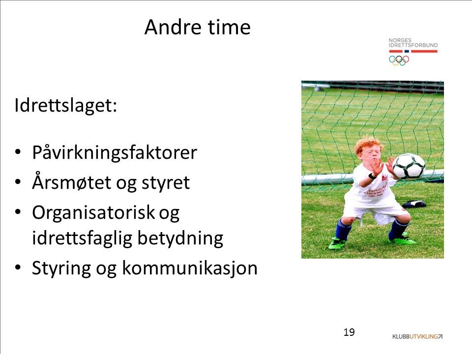 19 Andre time Idrettslaget: Påvirkningsfaktorer Årsmøtet og styret Organisatorisk og idrettsfaglig betydning Styring og kommunikasjon