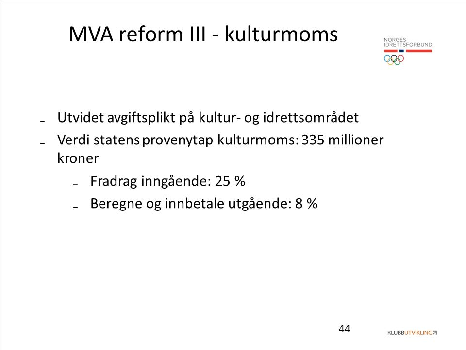 44 MVA reform III - kulturmoms ₋Utvidet avgiftsplikt på kultur- og idrettsområdet ₋Verdi statens provenytap kulturmoms: 335 millioner kroner ₋Fradrag inngående: 25 % ₋Beregne og innbetale utgående: 8 %