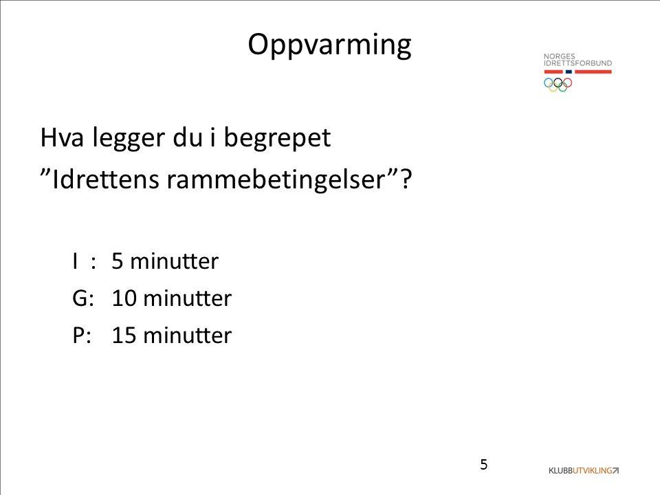 """5 Oppvarming Hva legger du i begrepet """"Idrettens rammebetingelser""""? I :5 minutter G: 10 minutter P:15 minutter"""