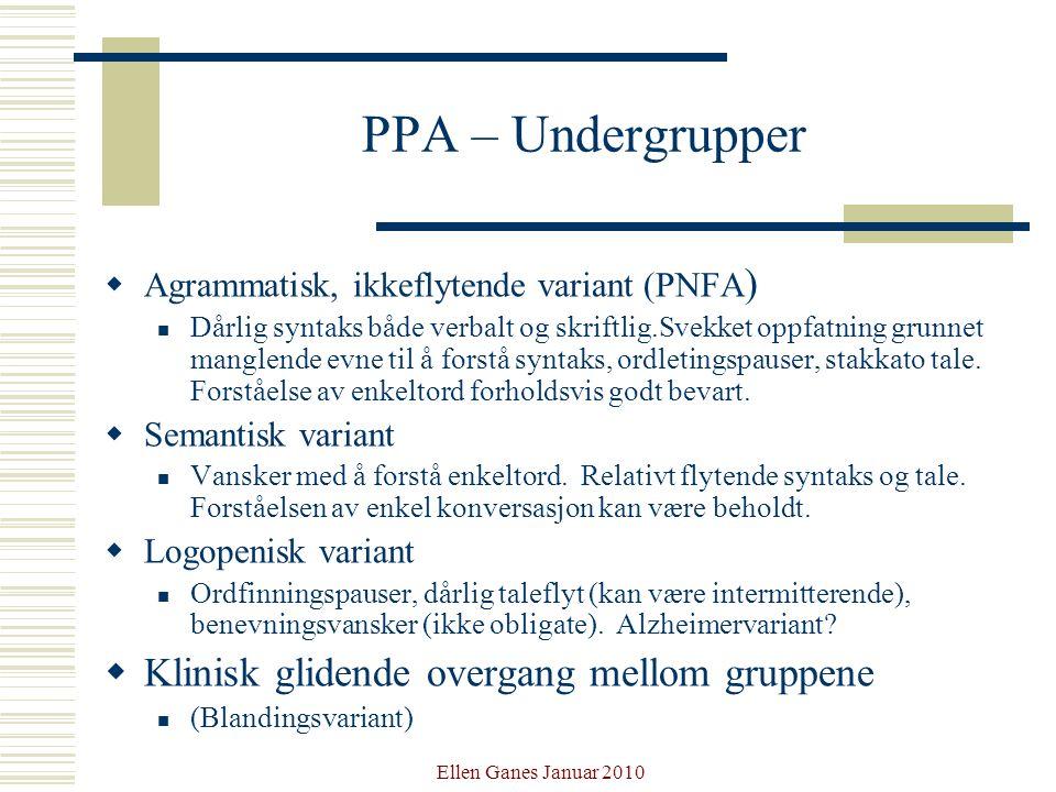 Ellen Ganes Januar 2010 PPA – Undergrupper  Agrammatisk, ikkeflytende variant (PNFA ) Dårlig syntaks både verbalt og skriftlig.Svekket oppfatning gru