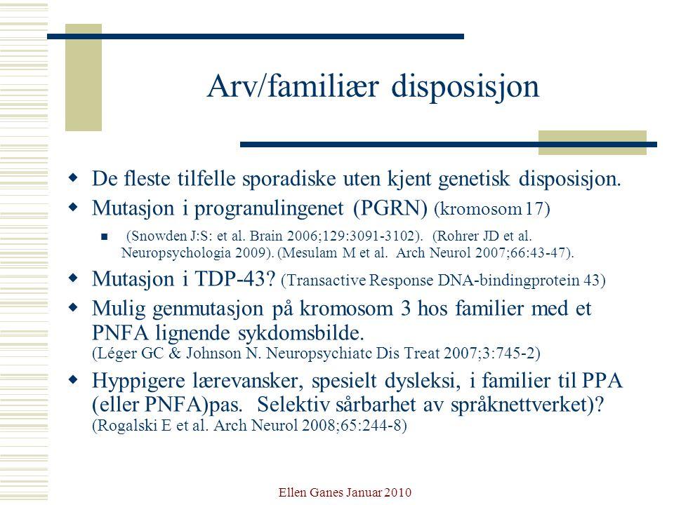 Ellen Ganes Januar 2010 Arv/familiær disposisjon  De fleste tilfelle sporadiske uten kjent genetisk disposisjon.  Mutasjon i progranulingenet (PGRN)