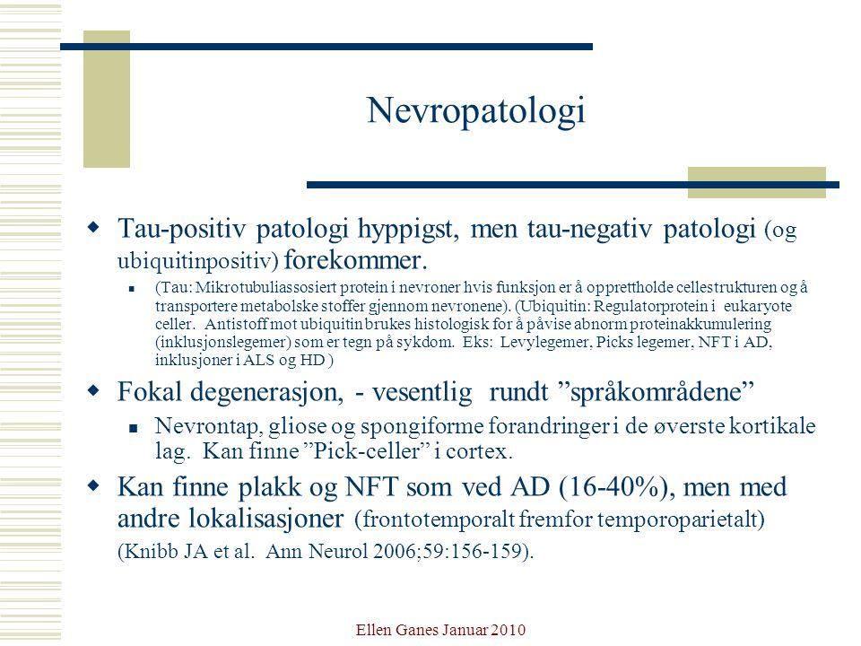 Ellen Ganes Januar 2010 Nevropatologi  Tau-positiv patologi hyppigst, men tau-negativ patologi (og ubiquitinpositiv) forekommer. (Tau: Mikrotubuliass