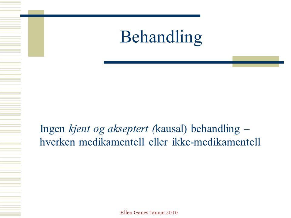 Ellen Ganes Januar 2010 Behandling Ingen kjent og akseptert (kausal) behandling – hverken medikamentell eller ikke-medikamentell