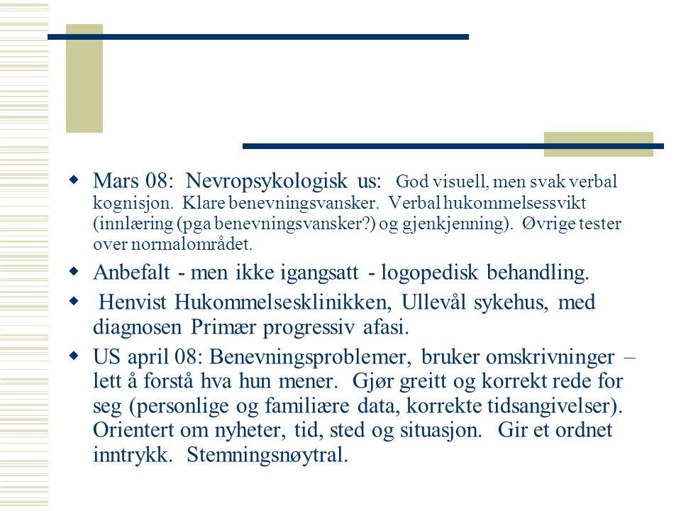  Mars 08: Nevropsykologisk us: God visuell, men svak verbal kognisjon. Klare benevningsvansker. Verbal hukommelsessvikt (innlæring (pga benevningsvan