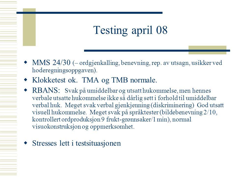 Testing april 08  MMS 24/30 (– ordgjenkalling, benevning, rep. av utsagn, usikker ved hoderegningsoppgaven).  Klokketest ok. TMA og TMB normale.  R