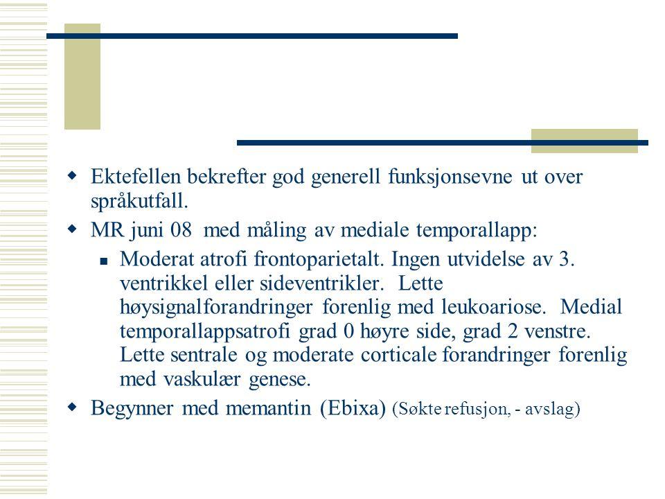  Ektefellen bekrefter god generell funksjonsevne ut over språkutfall.  MR juni 08 med måling av mediale temporallapp: Moderat atrofi frontoparietalt