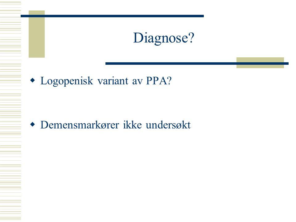 Diagnose?  Logopenisk variant av PPA?  Demensmarkører ikke undersøkt