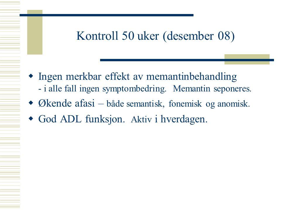 Kontroll 50 uker (desember 08)  Ingen merkbar effekt av memantinbehandling - i alle fall ingen symptombedring. Memantin seponeres.  Økende afasi – b