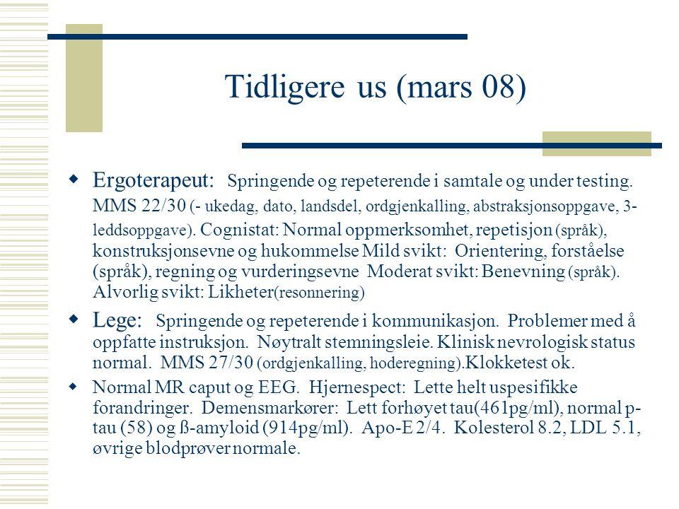 Tidligere us (mars 08)  Ergoterapeut: Springende og repeterende i samtale og under testing. MMS 22/30 (- ukedag, dato, landsdel, ordgjenkalling, abst