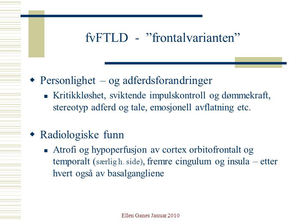 """Ellen Ganes Januar 2010 fvFTLD - """"frontalvarianten""""  Personlighet – og adferdsforandringer Kritikkløshet, sviktende impulskontroll og dømmekraft, ste"""