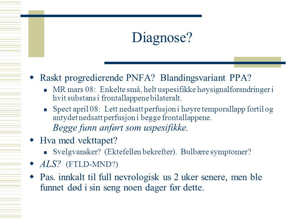 Diagnose?  Raskt progredierende PNFA? Blandingsvariant PPA? MR mars 08: Enkelte små, helt uspesifikke høysignalforandringer i hvit substans i frontal