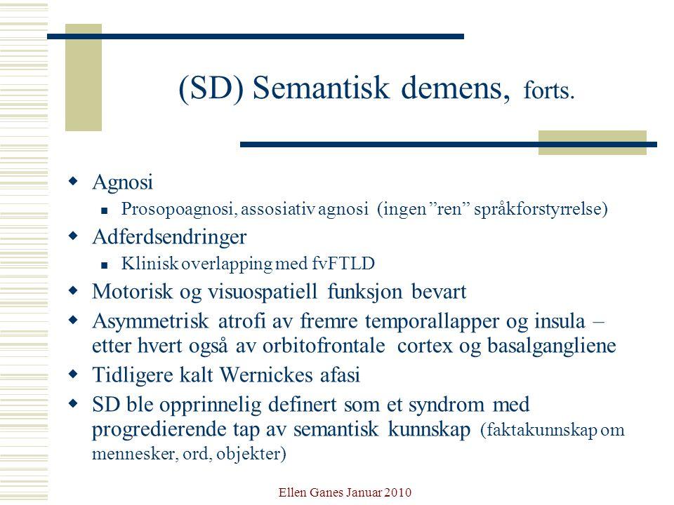 "Ellen Ganes Januar 2010 (SD) Semantisk demens, forts.  Agnosi Prosopoagnosi, assosiativ agnosi (ingen ""ren"" språkforstyrrelse)  Adferdsendringer Kli"