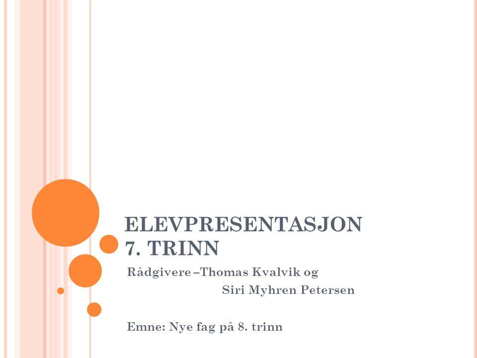 ELEVPRESENTASJON 7. TRINN Rådgivere –Thomas Kvalvik og Siri Myhren Petersen Emne: Nye fag på 8.
