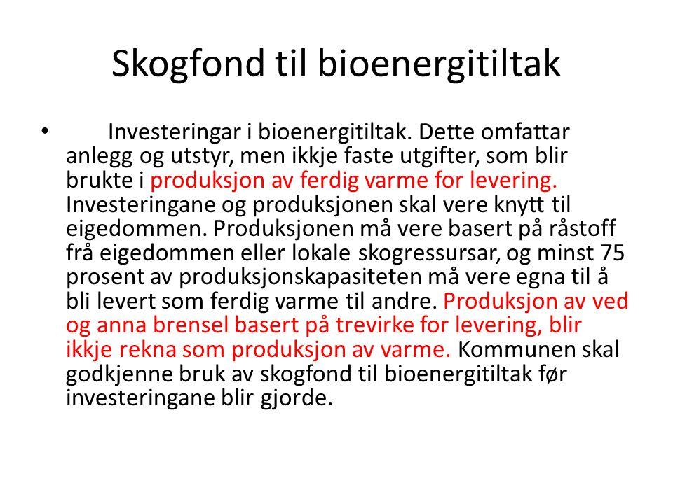 Skogfond til bioenergitiltak Investeringar i bioenergitiltak. Dette omfattar anlegg og utstyr, men ikkje faste utgifter, som blir brukte i produksjon