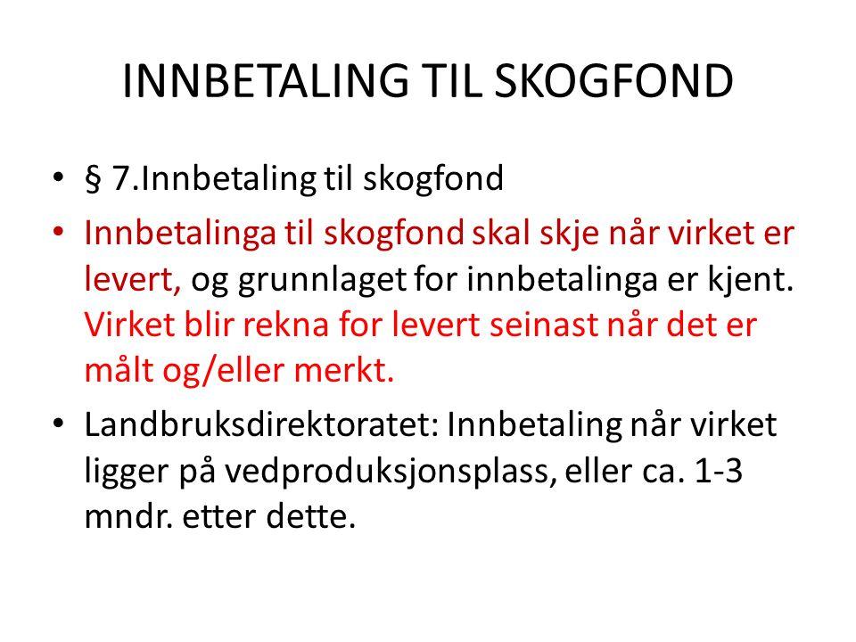 INNBETALING TIL SKOGFOND § 7.Innbetaling til skogfond Innbetalinga til skogfond skal skje når virket er levert, og grunnlaget for innbetalinga er kjent.