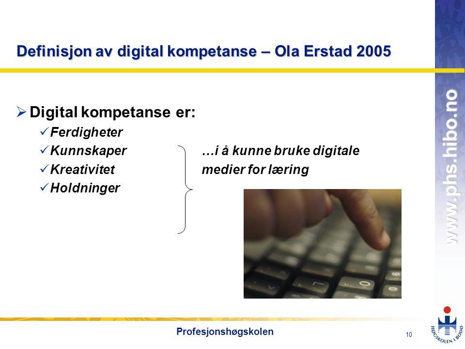OMJ-98 www.phs.hibo.no 10 Profesjonshøgskolen Definisjon av digital kompetanse – Ola Erstad 2005  Digital kompetanse er: Ferdigheter Kunnskaper…i å kunne bruke digitale Kreativitetmedier for læring Holdninger
