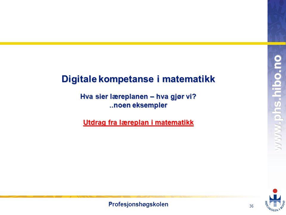 OMJ-98 www.phs.hibo.no 36 Profesjonshøgskolen Digitale kompetanse i matematikk Hva sier læreplanen – hva gjør vi ..noen eksempler Utdrag fra læreplan i matematikk Utdrag fra læreplan i matematikk Utdrag fra læreplan i matematikk