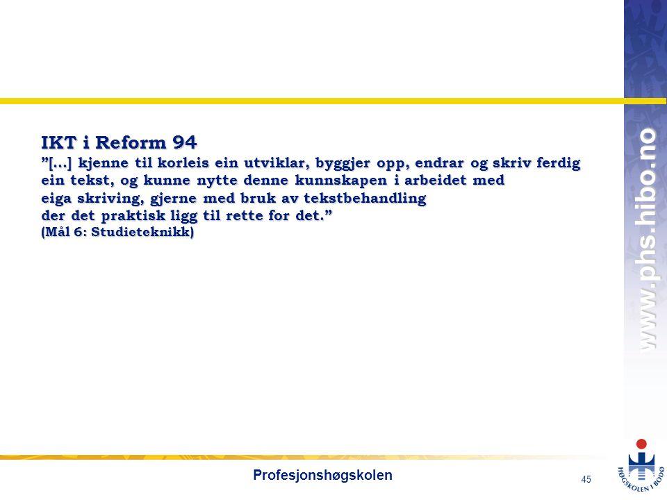 OMJ-98 www.phs.hibo.no 45 Profesjonshøgskolen IKT i Reform 94 […] kjenne til korleis ein utviklar, byggjer opp, endrar og skriv ferdig ein tekst, og kunne nytte denne kunnskapen i arbeidet med eiga skriving, gjerne med bruk av tekstbehandling der det praktisk ligg til rette for det. (Mål 6: Studieteknikk)