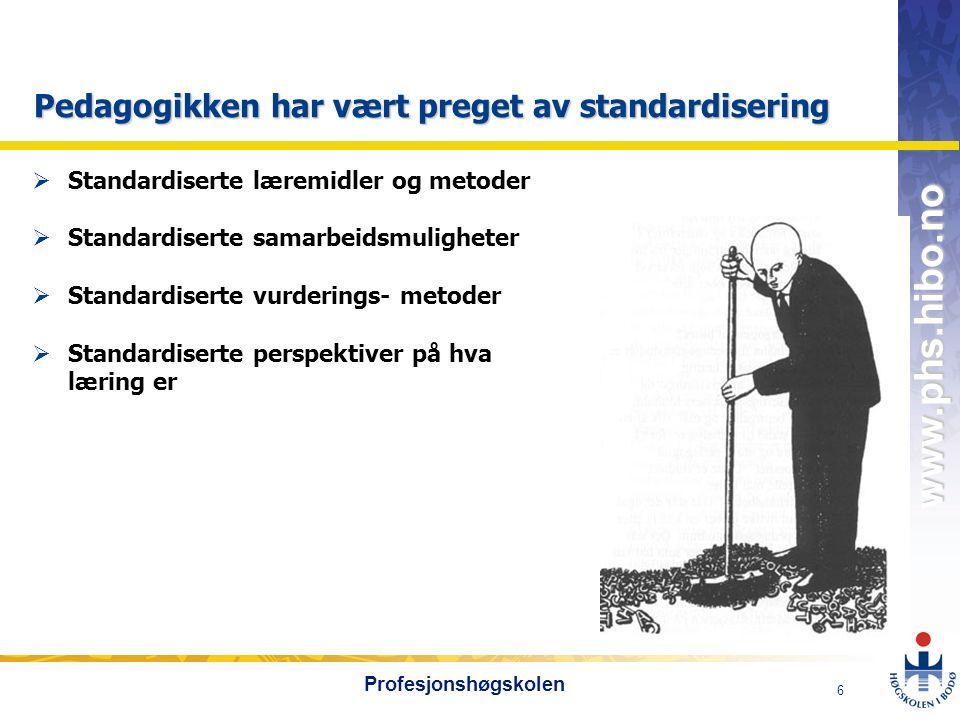 OMJ-98 www.phs.hibo.no 6 Profesjonshøgskolen Pedagogikken har vært preget av standardisering  Standardiserte læremidler og metoder  Standardiserte samarbeidsmuligheter  Standardiserte vurderings- metoder  Standardiserte perspektiver på hva læring er
