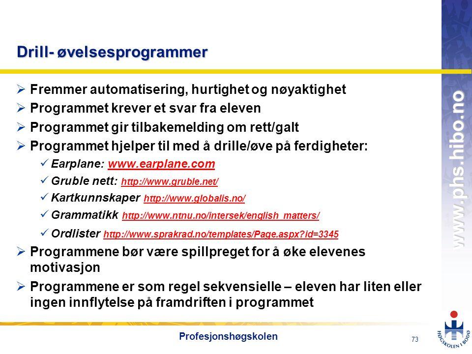 OMJ-98 www.phs.hibo.no 73 Profesjonshøgskolen Drill- øvelsesprogrammer  Fremmer automatisering, hurtighet og nøyaktighet  Programmet krever et svar fra eleven  Programmet gir tilbakemelding om rett/galt  Programmet hjelper til med å drille/øve på ferdigheter: Earplane: www.earplane.comwww.earplane.com Gruble nett: http://www.gruble.net/ http://www.gruble.net/ Kartkunnskaper http://www.globalis.no/ http://www.globalis.no/ Grammatikk http://www.ntnu.no/intersek/english_matters/ http://www.ntnu.no/intersek/english_matters/ Ordlister http://www.sprakrad.no/templates/Page.aspx id=3345 http://www.sprakrad.no/templates/Page.aspx id=3345  Programmene bør være spillpreget for å øke elevenes motivasjon  Programmene er som regel sekvensielle – eleven har liten eller ingen innflytelse på framdriften i programmet