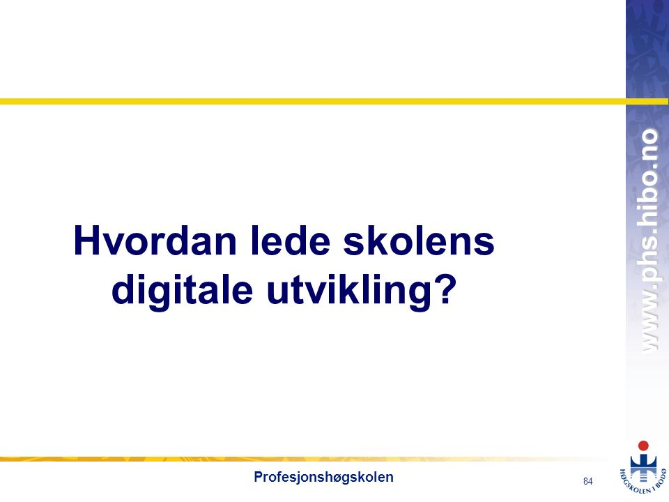 OMJ-98 www.phs.hibo.no 84 Profesjonshøgskolen Hvordan lede skolens digitale utvikling?