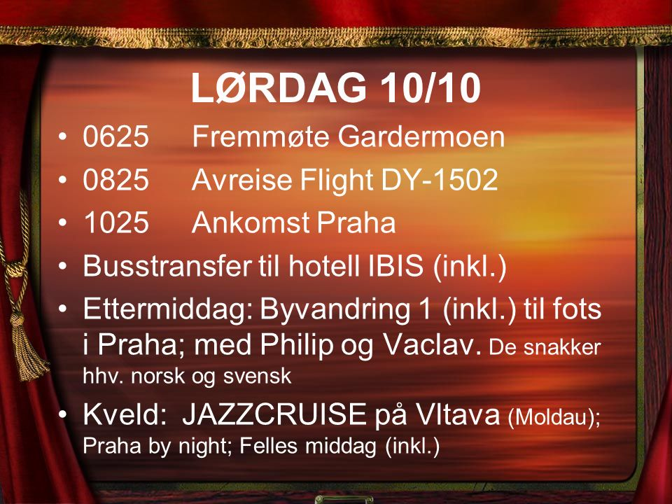 LØRDAG 10/10 0625Fremmøte Gardermoen 0825Avreise Flight DY-1502 1025Ankomst Praha Busstransfer til hotell IBIS (inkl.) Ettermiddag: Byvandring 1 (inkl.) til fots i Praha; med Philip og Vaclav.