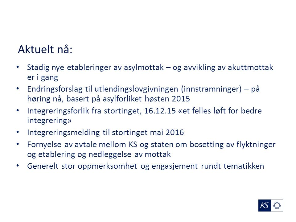 Aktuelt nå: Stadig nye etableringer av asylmottak – og avvikling av akuttmottak er i gang Endringsforslag til utlendingslovgivningen (innstramninger) – på høring nå, basert på asylforliket høsten 2015 Integreringsforlik fra stortinget, 16.12.15 «et felles løft for bedre integrering» Integreringsmelding til stortinget mai 2016 Fornyelse av avtale mellom KS og staten om bosetting av flyktninger og etablering og nedleggelse av mottak Generelt stor oppmerksomhet og engasjement rundt tematikken