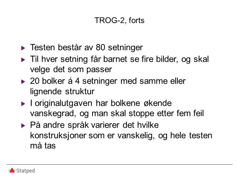 TROG-2, forts Testen består av 80 setninger Til hver setning får barnet se fire bilder, og skal velge det som passer 20 bolker á 4 setninger med samme eller lignende struktur I originalutgaven har bolkene økende vanskegrad, og man skal stoppe etter fem feil På andre språk varierer det hvilke konstruksjoner som er vanskelig, og hele testen må tas