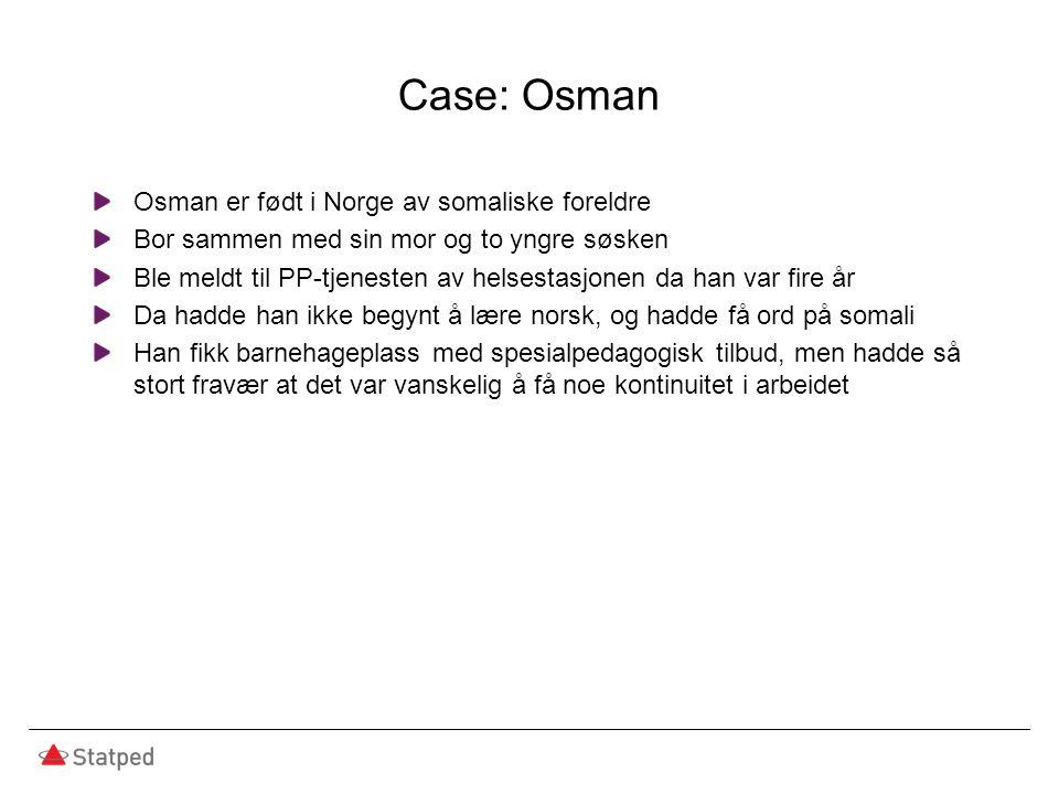Case: Osman Osman er født i Norge av somaliske foreldre Bor sammen med sin mor og to yngre søsken Ble meldt til PP-tjenesten av helsestasjonen da han var fire år Da hadde han ikke begynt å lære norsk, og hadde få ord på somali Han fikk barnehageplass med spesialpedagogisk tilbud, men hadde så stort fravær at det var vanskelig å få noe kontinuitet i arbeidet