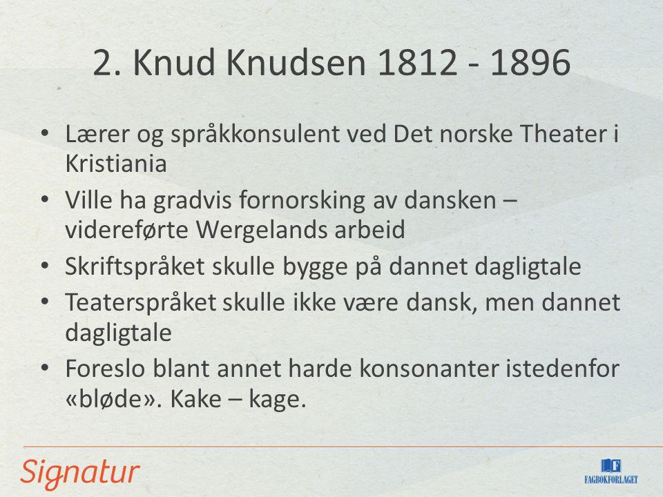 2. Knud Knudsen 1812 - 1896 Lærer og språkkonsulent ved Det norske Theater i Kristiania Ville ha gradvis fornorsking av dansken – videreførte Wergelan