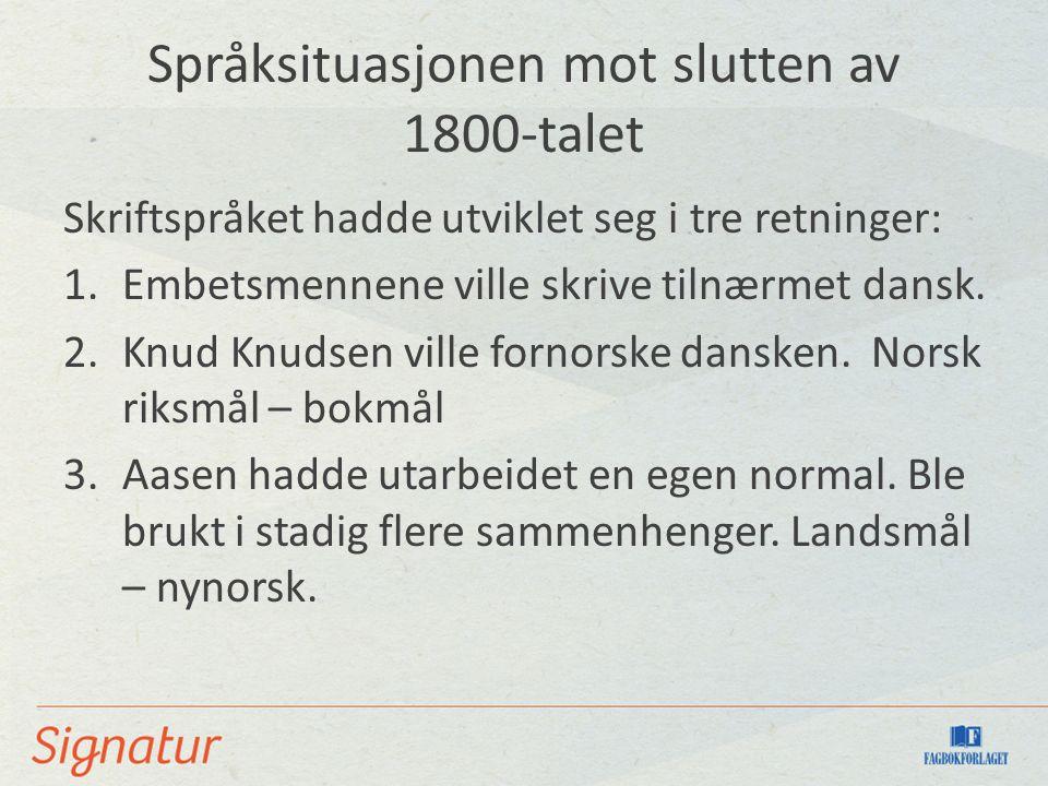 Språksituasjonen mot slutten av 1800-talet Skriftspråket hadde utviklet seg i tre retninger: 1.Embetsmennene ville skrive tilnærmet dansk.