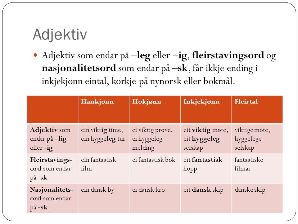 Adjektiv Adjektiv som endar på –leg eller –ig, fleirstavingsord og nasjonalitetsord som endar på –sk, får ikkje ending i inkjekjønn eintal, korkje på nynorsk eller bokmål.
