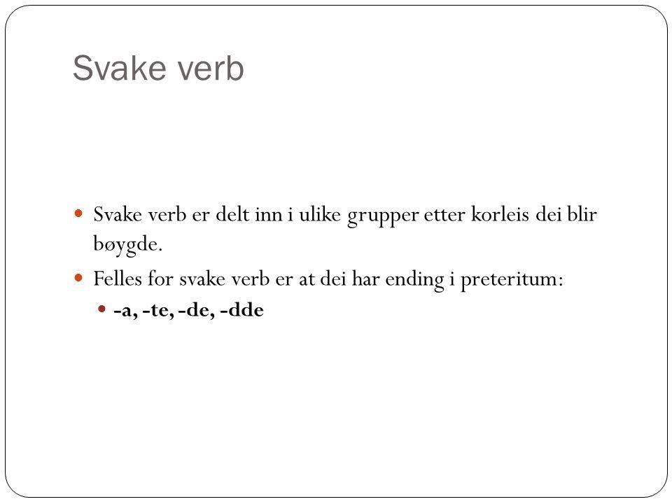 Svake verb Svake verb er delt inn i ulike grupper etter korleis dei blir bøygde.