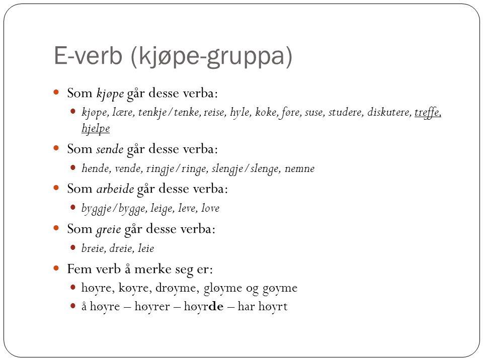E-verb (kjøpe-gruppa) Som kjøpe går desse verba: kjøpe, lære, tenkje/tenke, reise, hyle, koke, føre, suse, studere, diskutere, treffe, hjelpe Som sende går desse verba: hende, vende, ringje/ringe, slengje/slenge, nemne Som arbeide går desse verba: byggje/bygge, leige, leve, love Som greie går desse verba: breie, dreie, leie Fem verb å merke seg er: høyre, køyre, drøyme, gløyme og gøyme å høyre – høyrer – høyrde – har høyrt