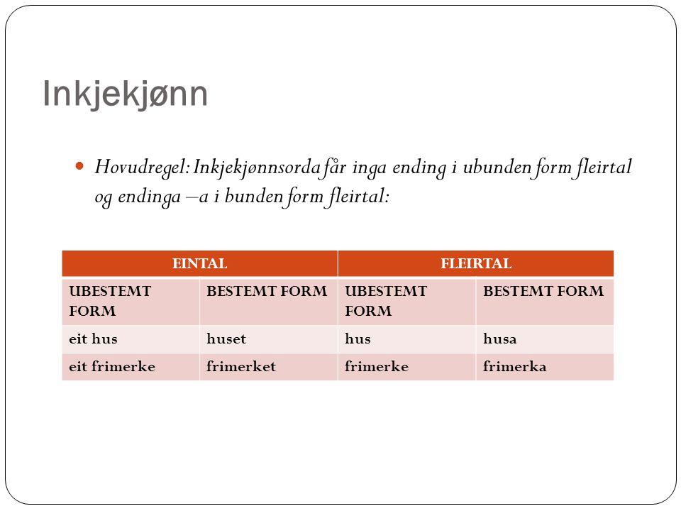 Inkjekjønn Hovudregel: Inkjekjønnsorda får inga ending i ubunden form fleirtal og endinga –a i bunden form fleirtal: Bøyinga i denne gruppa er enklast, fordi alle inkjekjønnsord kan følgje hovudregelen EINTALFLEIRTAL UBESTEMT FORM BESTEMT FORMUBESTEMT FORM BESTEMT FORM eit hushusethushusa eit frimerkefrimerketfrimerkefrimerka