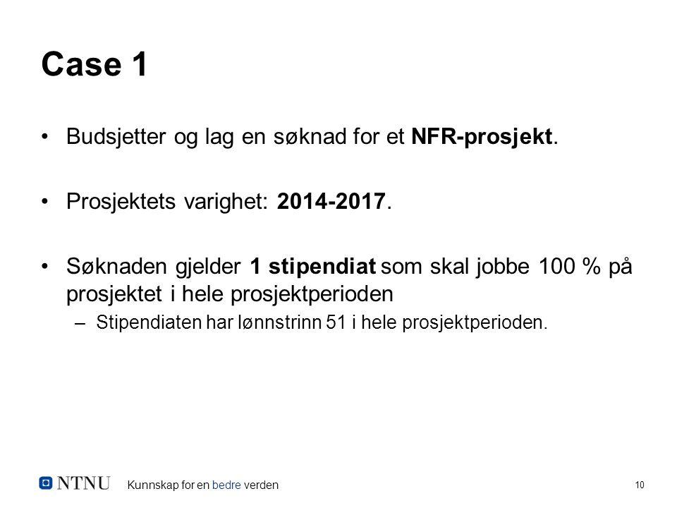 Kunnskap for en bedre verden 10 Case 1 Budsjetter og lag en søknad for et NFR-prosjekt. Prosjektets varighet: 2014-2017. Søknaden gjelder 1 stipendiat