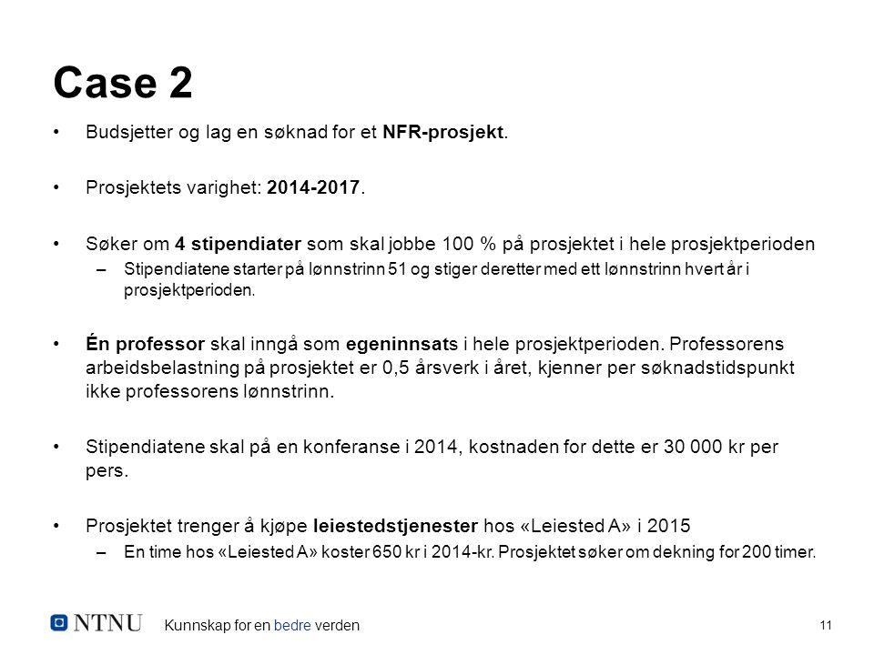 Kunnskap for en bedre verden 11 Case 2 Budsjetter og lag en søknad for et NFR-prosjekt. Prosjektets varighet: 2014-2017. Søker om 4 stipendiater som s