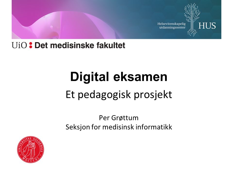 Digital eksamen Et pedagogisk prosjekt Per Grøttum Seksjon for medisinsk informatikk