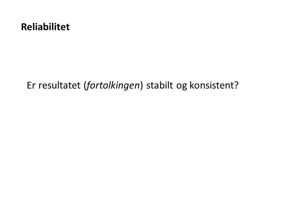 Reliabilitet Er resultatet (fortolkingen) stabilt og konsistent?