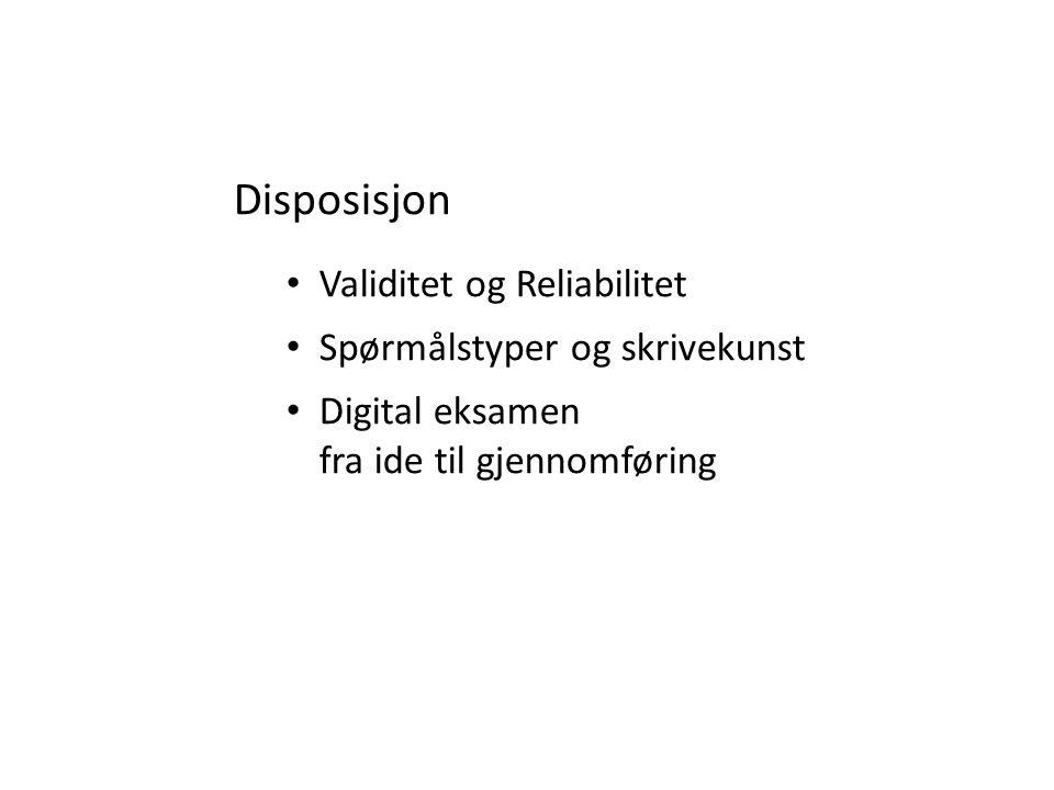 Disposisjon Validitet og Reliabilitet Spørmålstyper og skrivekunst Digital eksamen fra ide til gjennomføring