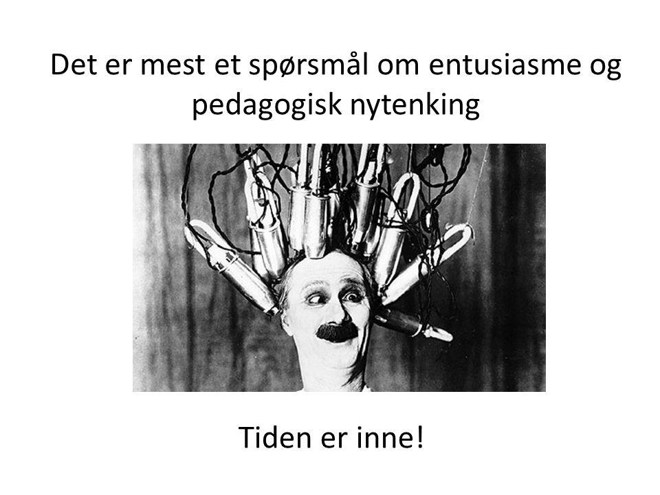 Det er mest et spørsmål om entusiasme og pedagogisk nytenking Tiden er inne!
