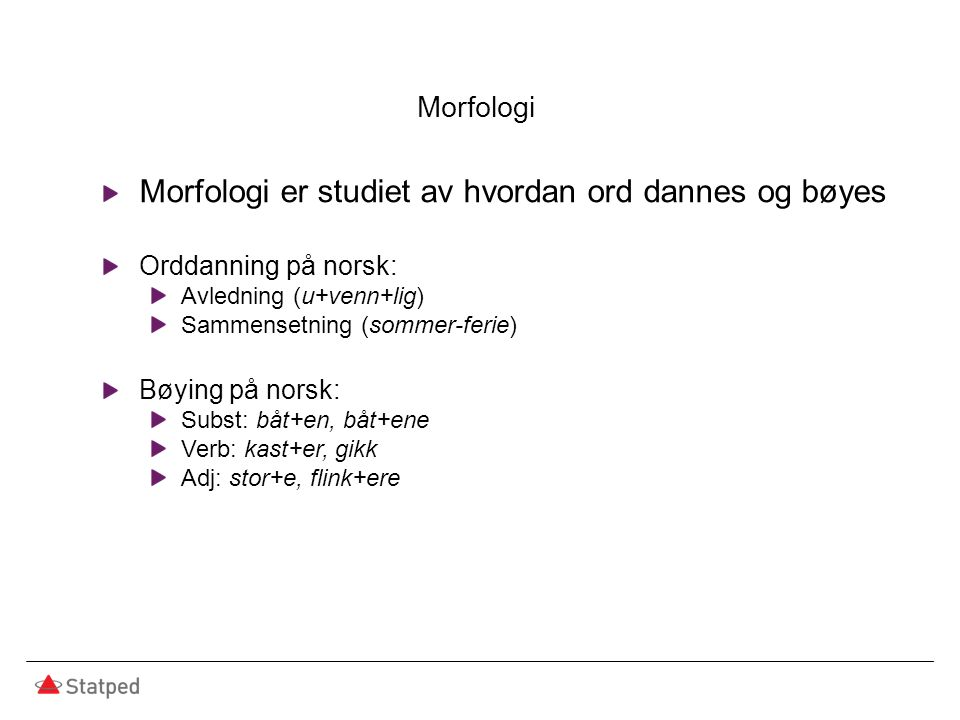 Morfologi Morfologi er studiet av hvordan ord dannes og bøyes Orddanning på norsk: Avledning (u+venn+lig) Sammensetning (sommer-ferie) Bøying på norsk