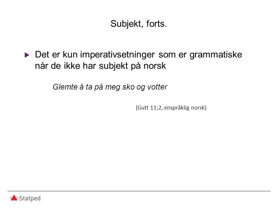 Subjekt, forts. Det er kun imperativsetninger som er grammatiske når de ikke har subjekt på norsk Glemte å ta på meg sko og votter (Gutt 11;2, enspråk