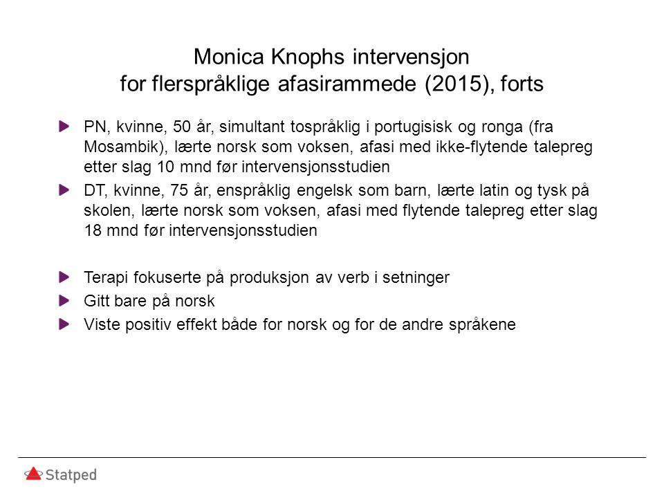 Monica Knophs intervensjon for flerspråklige afasirammede (2015), forts PN, kvinne, 50 år, simultant tospråklig i portugisisk og ronga (fra Mosambik), lærte norsk som voksen, afasi med ikke-flytende talepreg etter slag 10 mnd før intervensjonsstudien DT, kvinne, 75 år, enspråklig engelsk som barn, lærte latin og tysk på skolen, lærte norsk som voksen, afasi med flytende talepreg etter slag 18 mnd før intervensjonsstudien Terapi fokuserte på produksjon av verb i setninger Gitt bare på norsk Viste positiv effekt både for norsk og for de andre språkene